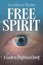 Free Spirit - A Guide to Enlightened Being ebook by Sundance Burke