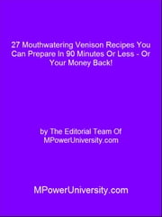 27 Mouthwatering Venison Recipes You Can Prepare In 90 Minutes Or Less - Or Your Money Back! ebook by Editorial Team Of MPowerUniversity.com