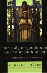 Our Lady of Guadalupe and Saint Juan Diego - The Historical Evidence ebook by Chávez, Eduardo