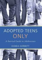 Adopted Teens Only - A Survival Guide to Adolescence ebook by Danea Gorbett