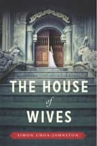 The House of Wives ebook by Simon Choa-Johnston