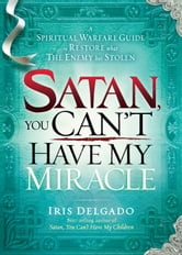 Satan, You Can't Have My Miracle - A spiritual warfare guide to restore what the enemy has stolen ebook by Iris Delgado