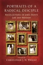 Portraits of a Radical Disciple - Recollections of John Stott's Life and Ministry ebook by Christopher J. H. Wright, John Stott