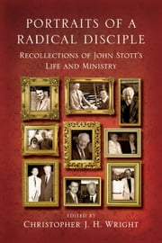 Portraits of a Radical Disciple - Recollections of John Stott's Life and Ministry ebook by Christopher J. H. Wright,John Stott