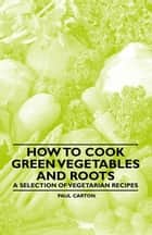 How to Cook Green Vegetables and Roots - A Selection of Vegetarian Recipes ebook by Paul Carton