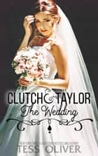 Clutch & Taylor: The Wedding ebook by Tess Oliver