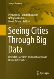 Seeing Cities Through Big Data - Research, Methods and Applications in Urban Informatics ebook by Piyushimita (Vonu) Thakuriah,Nebiyou Tilahun,Moira Zellner