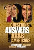 100 Questions and Answers About Arab Americans - Clear, essential facts about the culture, customs, language, religion, origins and politics of the millions of Arab Americans living in the United States ebook by Michigan State University School of Journalism, Jack G. Shaheen