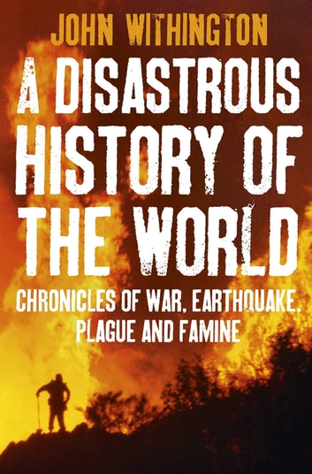 A Disastrous History Of The World - Chronicles of war, earthquake, plague and flood ebook by John Withington