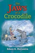 The Jaws of a Crocodile ebook by Edson Kudzai Mutuwira