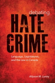 Debating Hate Crime - Language, Legislatures, and the Law in Canada ebook by Allyson M. Lunny