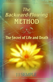 The Backward-Flowing Method: The Secret of Life and Death ebook by Semple, JJ