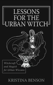 Lessons for the Urban Witch: Witchcraft and Magick for Urban Wiccans: Wicca and Magick for Modern Witches ebook by Benson, Kristina