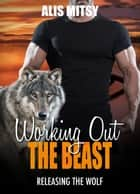 Working Out the Beast: Releasing the Wolf ebook by Alis Mitsy