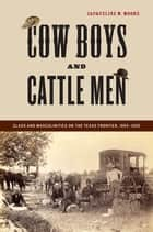 Cow Boys and Cattle Men - Class and Masculinities on the Texas Frontier, 1865-1900 ebook by Jacqueline M. Moore