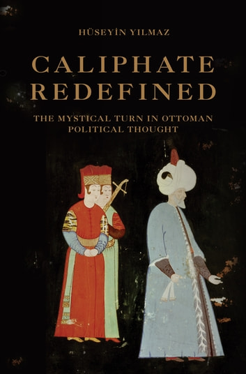 Caliphate Redefined - The Mystical Turn in Ottoman Political Thought ebook by Hüseyin Yılmaz