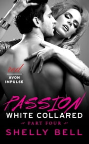 White Collared Part Four: Passion ebook by Shelly Bell