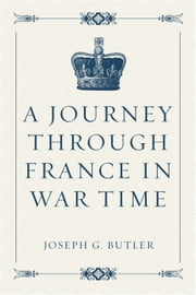 A Journey Through France in War Time ebook by Joseph G. Butler