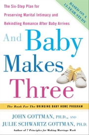 And Baby Makes Three - The Six-Step Plan for Preserving Marital Intimacy and Rekindling Romance After Baby Arrives ebook by John Gottman, Ph.D.,Julie Schwartz Gottman