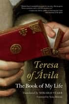 Teresa of Avila - The Book of My Life ebook by Mirabai Starr, Tessa Bielecki