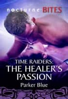 Time Raiders: The Healer's Passion (Mills & Boon Nocturne Bites) (Time Raiders, Book 8) ebook by Parker Blue