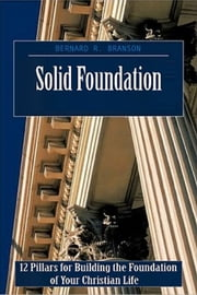 Solid Foundation - 12 Pillars for Building the Foundation of Your Christian Life ebook by Bernard R. Branson
