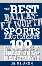 The Best Dallas - Fort Worth Sports Arguments - The 100 Most Controversial, Debatable Questions for Die-Hard Fans ebook by Jaime Aron