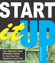 Start It Up - The Complete Teen Business Guide to Turning Your Passions Into Pay ebook by Kenrya Rankin,Eriko Takada