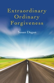 Extraordinary Ordinary Forgiveness ebook by Susan Dugan