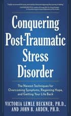 Conquering Post-Traumatic Stress Disorder: The Newest Techniques for Overcoming Symptoms, Regaining Hope, and Getting Your Life Back - The Newest Techniques for Overcoming Symptoms, Regaining Hope, and Getting Your Life Back ebook by Victoria Lemle Beckner, John B. Arden