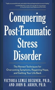 Conquering Post-Traumatic Stress Disorder: The Newest Techniques for Overcoming Symptoms, Regaining Hope, and Getting Your Life Back - The Newest Techniques for Overcoming Symptoms, Regaining Hope, and Getting Your Life Back ebook by Victoria Lemle Beckner,John B. Arden