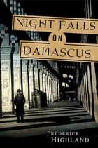 Night Falls on Damascus - A Novel ebook by Frederick Highland