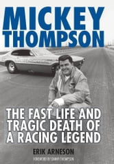 Mickey Thompson: The Fast Life and Tragic Death of a Racing Legend - The Fast Life and Tragic Death of a Racing Legend ebook by Erik Arneson