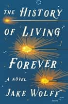 The History of Living Forever - A Novel ebook by Jake Wolff