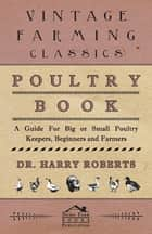 Poultry Book - A Guide for Big or Small Poultry Keepers, Beginners and Farmers ebook by Harry Roberts