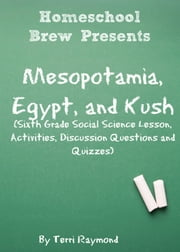 Mesopotamia, Egypt, and Kush - Sixth Grade Social Science Lesson, Activities, Discussion Questions and Quizzes ebook by Terri Raymond