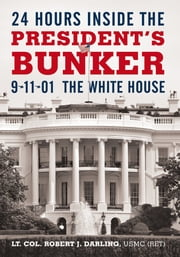 24 Hours inside the President's Bunker - 9-11-01: The White House ebook by Lt. Col. Robert J. Darling, USMC (Ret)