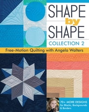 Shape by Shape, Collection 2 - Free-Motion Quilting with Angela Walters - 70+ More Designs for Blocks, Backgrounds & Borders ebook by Angela Walters