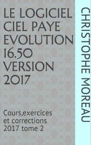 CIEL PAIE EVOLUTION 16.50 - Cours, Exercices et Corrections tome 2 2017 ebook by CHRISTOPHE MOREAU