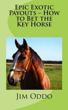 Epic Exotic Payouts: How to Bet the Key Horse ebook by