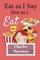Eat As I Say, Not As I Eat ebook by Charles Thornton