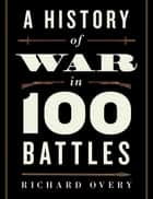 A History of War in 100 Battles ebook by Richard Overy