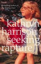 Seeking Rapture: A Memoir eBook by Kathryn Harrison