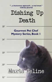 Dishing Up Death, Gourmet Pet Chef Mystery Series, Book 1 ebook by Marie Celine