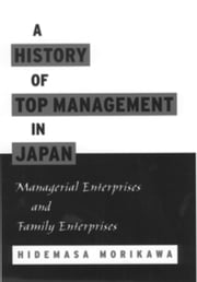 A History of Top Management in Japan: Managerial Enterprises and Family Enterprises ebook by Hidemasa Morikawa
