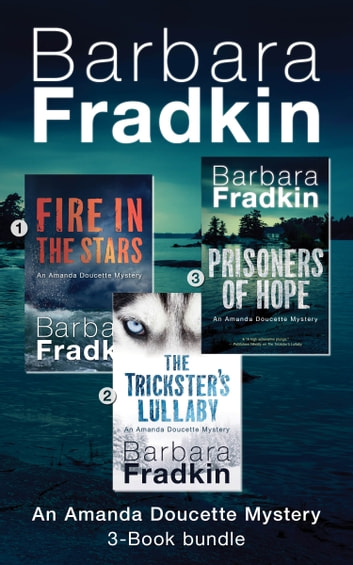 Amanda Doucette Mystery 3-Book Bundle - Fire in the Stars / The Trickster's Lullaby / Prisoners of Hope ebook by Barbara Fradkin