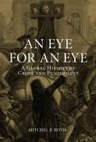 An Eye for an Eye - A Global History of Crime and Punishment eBook by Mitchel P. Roth