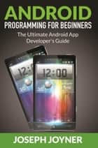 Android Programming For Beginners - The Ultimate Android App Developer's Guide ebook by Joseph Joyner