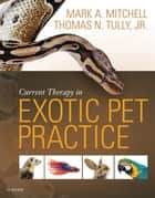 Current Therapy in Exotic Pet Practice ebook by Mark Mitchell,Thomas N. Tully Jr.
