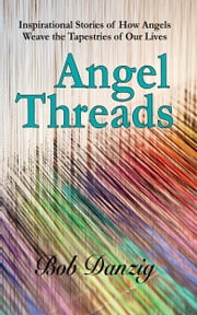 Angel Threads - Inspirational Stories Of How Angels Weave The Tapestry Of Our Lives ebook by Bob Danzig
